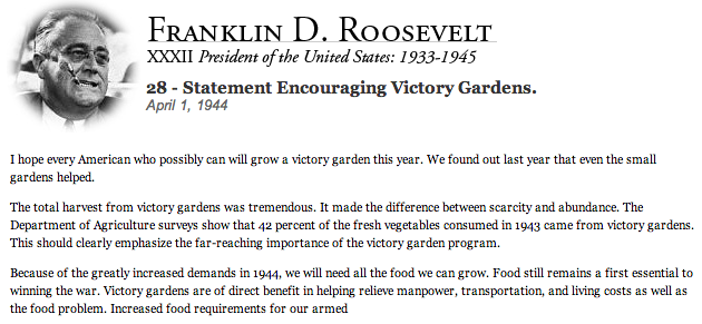 I hope every American who possibly can will grow a victory garden this year. We found out last year that even the small gardens helped.  The total harvest from victory gardens was tremendous. It made the difference between scarcity and abundance. The Department of Agriculture surveys show that 42 percent of the fresh vegetables consumed in 1943 came from victory gardens. This should clearly emphasize the far-reaching importance of the victory garden program.  Because of the greatly increased demands in 1944, we will need all the food we can grow. Food still remains a first essential to winning the war. Victory gardens are of direct benefit in helping relieve manpower, transportation, and living costs as well as the food problem.